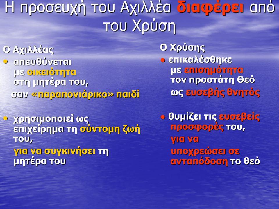 Η προσευχή του Αχιλλέα διαφέρει από του Χρύση Ο Αχιλλέας απευθύνεται με οικειότητα στη μητέρα του, απευθύνεται με οικειότητα στη μητέρα του, σαν «παρα