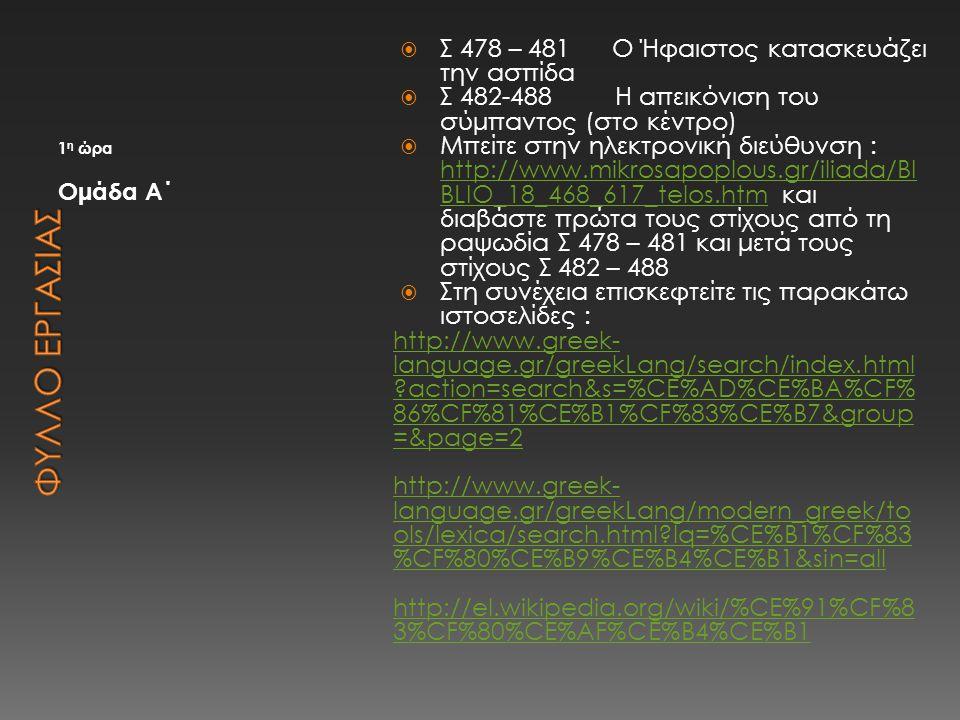 1 η ώρα Ομάδα Α΄  Σ 478 – 481 Ο Ήφαιστος κατασκευάζει την ασπίδα  Σ 482-488 Η απεικόνιση του σύμπαντος (στο κέντρο)  Μπείτε στην ηλεκτρονική διεύθυ