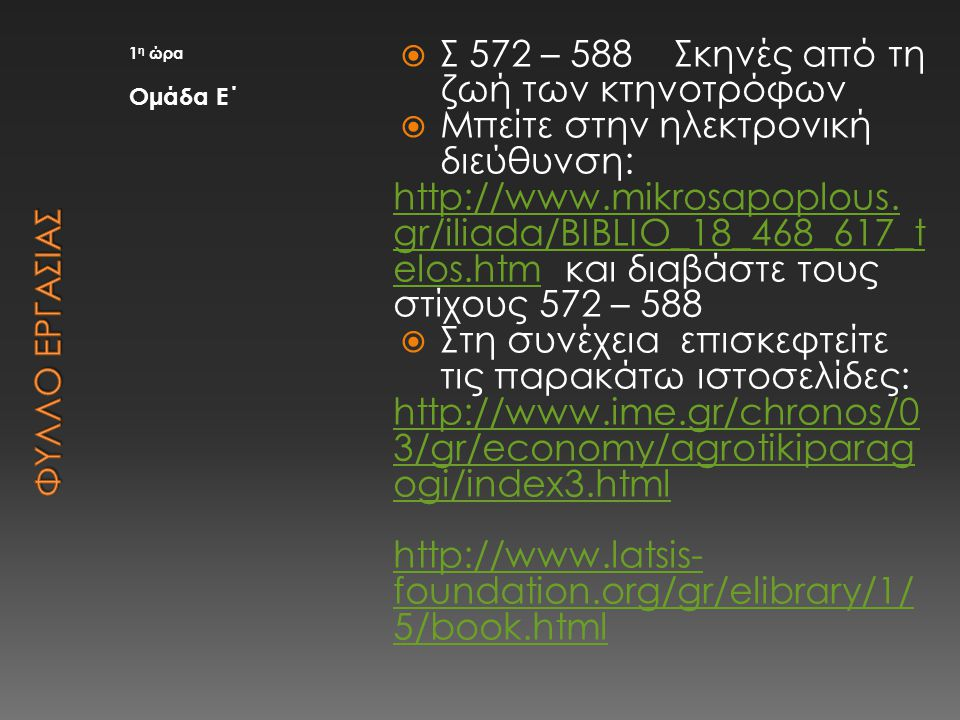 1 η ώρα Ομάδα Ε΄  Σ 572 – 588 Σκηνές από τη ζωή των κτηνοτρόφων  Μπείτε στην ηλεκτρονική διεύθυνση: http://www.mikrosapoplous. gr/iliada/BIBLIO_18_4