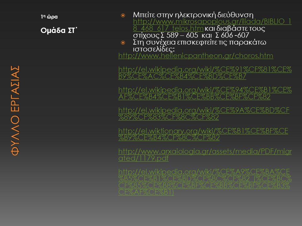1 η ώρα Ομάδα ΣΤ΄  Μπείτε στην ηλεκτρονική διεύθυνση http://www.mikrosapoplous.gr/iliada/BIBLIO_1 8_468_617_telos.htm και διαβάστε τους στίχους Σ 589