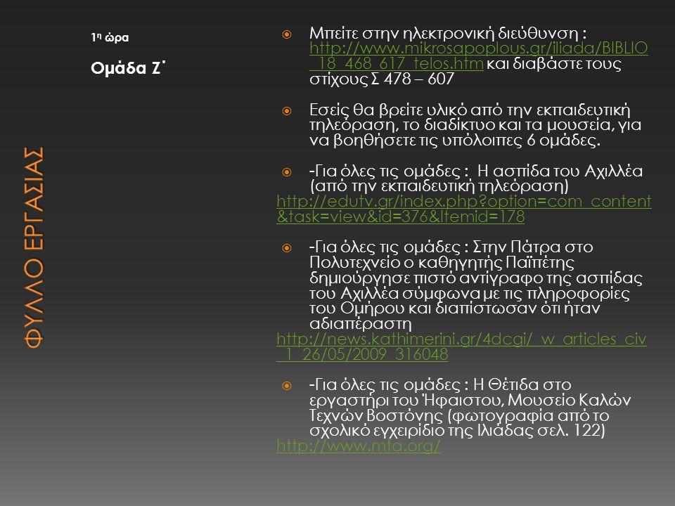 1 η ώρα Ομάδα Ζ΄  Μπείτε στην ηλεκτρονική διεύθυνση : http://www.mikrosapoplous.gr/iliada/BIBLIO _18_468_617_telos.htm και διαβάστε τους στίχους Σ 47