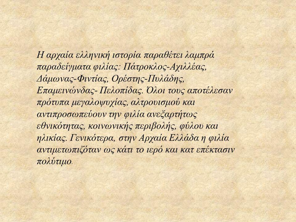 Η αρχαία ελληνική ιστορία παραθέτει λαμπρά παραδείγματα φιλίας: Πάτροκλος-Αχιλλέας, Δάμωνας-Φιντίας, Ορέστης-Πυλάδης, Επαμεινώνδας- Πελοπίδας. Όλοι το