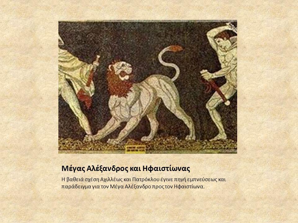 Μέγας Αλέξανδρος και Ηφαιστίωνας Η βαθειά σχέση Αχιλλέως και Πατρόκλου έγινε πηγή εμπνεύσεως και παράδειγμα για τον Μέγα Αλέξανδρο προς τον Ηφαιστίωνα