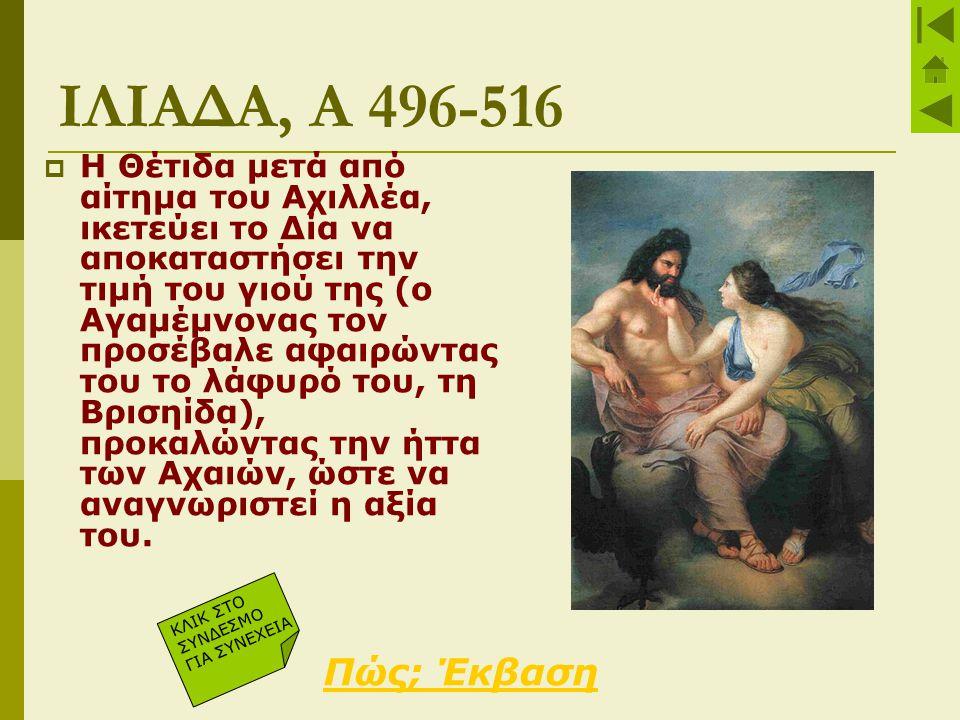 ΙΛΙΑΔΑ, Α 496-516  Η Θέτιδα μετά από αίτημα του Αχιλλέα, ικετεύει το Δία να αποκαταστήσει την τιμή του γιού της (ο Αγαμέμνονας τον προσέβαλε αφαιρώντ