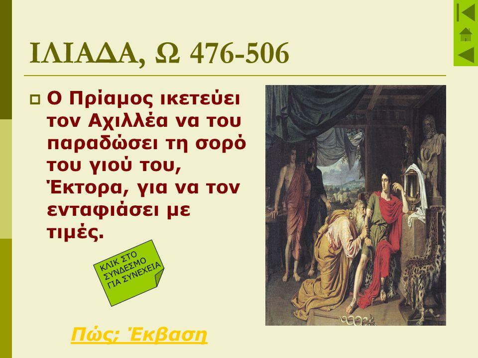 ΙΛΙΑΔΑ, Ω 476-506  Ο Πρίαμος ικετεύει τον Αχιλλέα να του παραδώσει τη σορό του γιού του, Έκτορα, για να τον ενταφιάσει με τιμές. Πώς; Έκβαση ΚΛΙΚ ΣΤΟ
