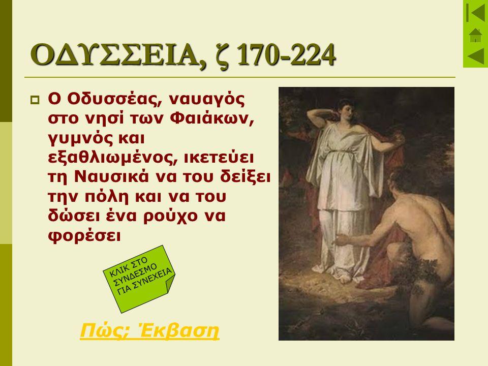 ΟΔΥΣΣΕΙΑ, ζ 170-224  Ο Οδυσσέας, ναυαγός στο νησί των Φαιάκων, γυμνός και εξαθλιωμένος, ικετεύει τη Ναυσικά να του δείξει την πόλη και να του δώσει έ