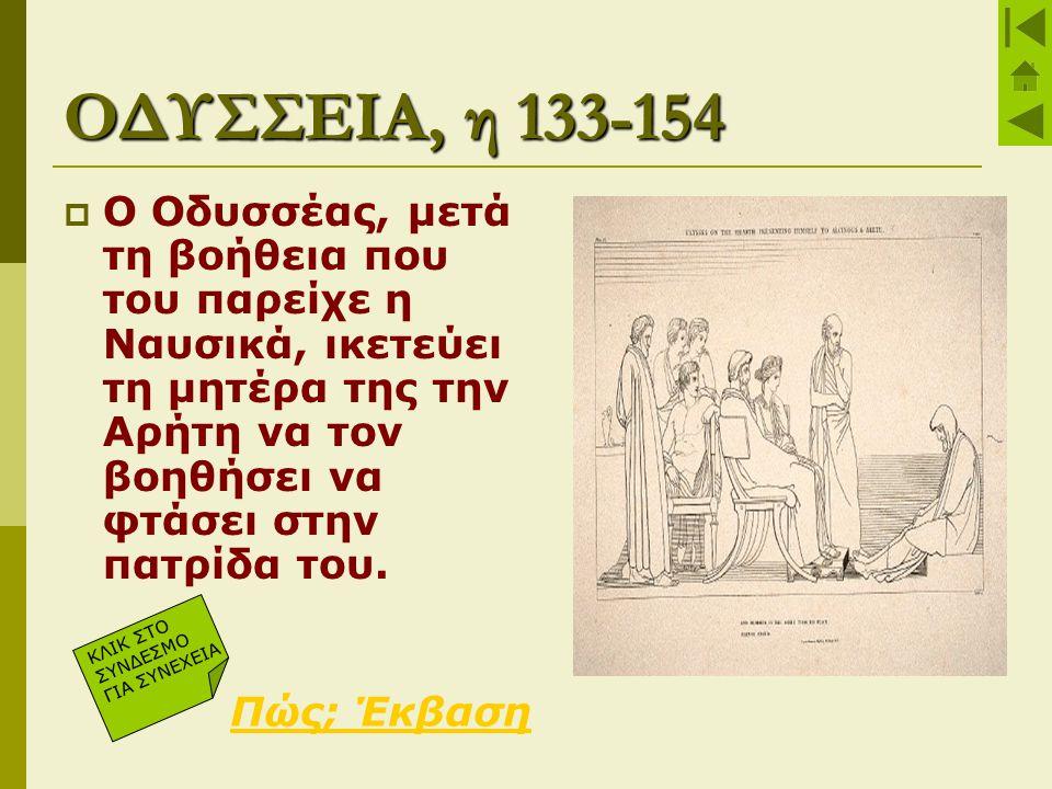 ΟΔΥΣΣΕΙΑ, η 133-154  Ο Οδυσσέας, μετά τη βοήθεια που του παρείχε η Ναυσικά, ικετεύει τη μητέρα της την Αρήτη να τον βοηθήσει να φτάσει στην πατρίδα τ