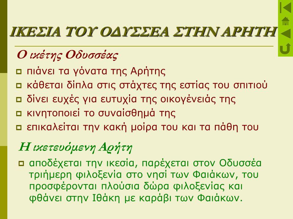 ΙΚΕΣΙΑ ΤΟΥ ΟΔΥΣΣΕΑ ΣΤΗΝ ΑΡΗΤΗ Ο ικέτης Οδυσσέας  πιάνει τα γόνατα της Αρήτης  κάθεται δίπλα στις στάχτες της εστίας του σπιτιού  δίνει ευχές για ευ