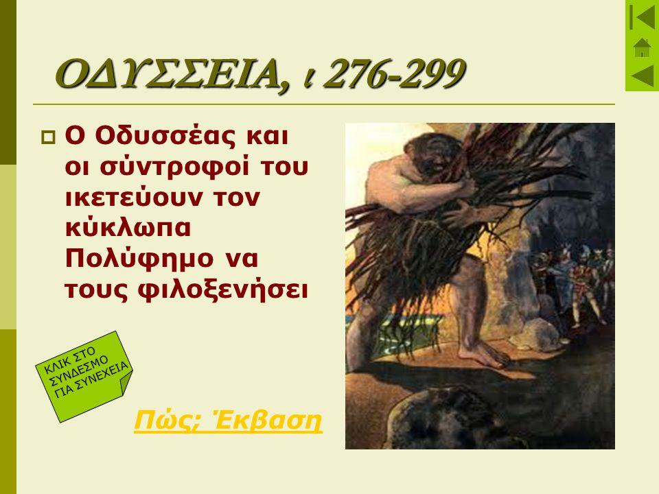 ΟΔΥΣΣΕΙΑ, ι 276-299  Ο Οδυσσέας και οι σύντροφοί του ικετεύουν τον κύκλωπα Πολύφημο να τους φιλοξενήσει Πώς; Έκβαση ΚΛΙΚ ΣΤΟ ΣΥΝΔΕΣΜΟ ΓΙΑ ΣΥΝΕΧΕΙΑ
