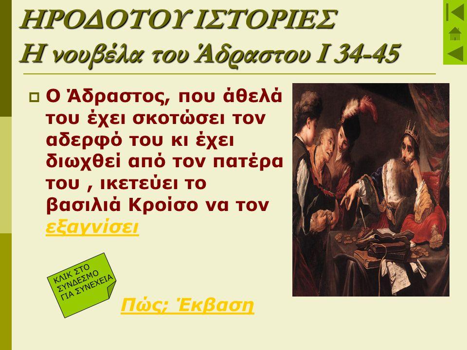 ΗΡΟΔΟΤΟΥ ΙΣΤΟΡΙΕΣ Η νουβέλα του Άδραστου Ι 34-45  Ο Άδραστος, που άθελά του έχει σκοτώσει τον αδερφό του κι έχει διωχθεί από τον πατέρα του, ικετεύει