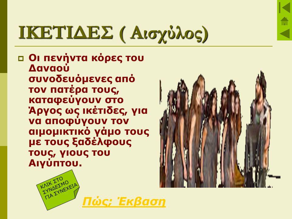 ΙΚΕΤΙΔΕΣ ( Αισχύλος)  Οι πενήντα κόρες του Δαναού συνοδευόμενες από τον πατέρα τους, καταφεύγουν στο Άργος ως ικέτιδες, για να αποφύγουν τον αιμομικτ