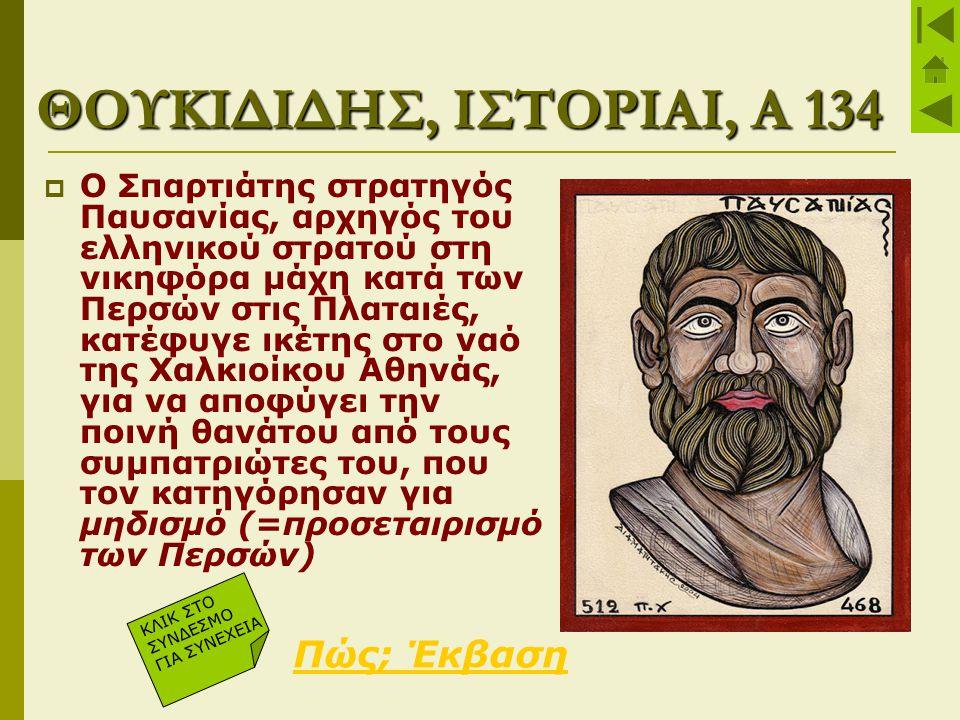 ΘΟΥΚΙΔΙΔΗΣ, ΙΣΤΟΡΙΑΙ, Α 134  Ο Σπαρτιάτης στρατηγός Παυσανίας, αρχηγός του ελληνικού στρατού στη νικηφόρα μάχη κατά των Περσών στις Πλαταιές, κατέφυγ