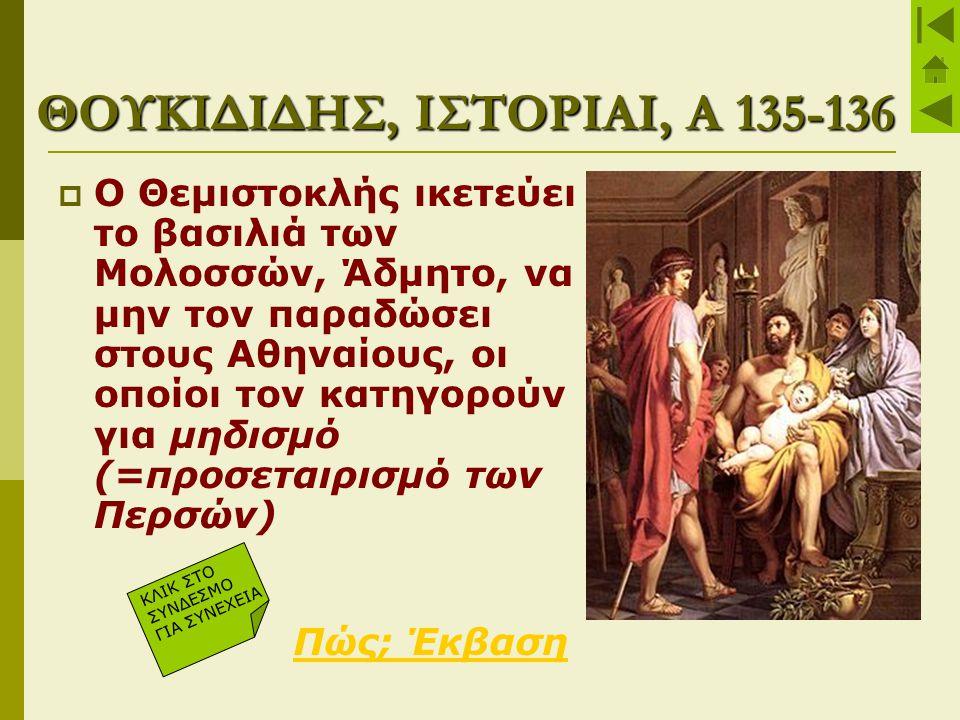ΘΟΥΚΙΔΙΔΗΣ, ΙΣΤΟΡΙΑΙ, Α 135-136  Ο Θεμιστοκλής ικετεύει το βασιλιά των Μολοσσών, Άδμητο, να μην τον παραδώσει στους Αθηναίους, οι οποίοι τον κατηγορο