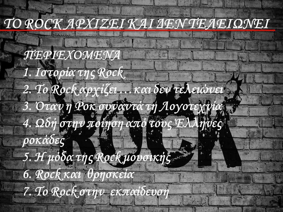 ΤΟ ROCK ΑΡΧΙΖΕΙ ΚΑΙ ΔΕΝ ΤΕΛΕΙΩΝΕΙ ΠΕΡΙΕΧΟΜΕΝΑ 1. Ιστορία της Rock 2. Το Rock αρχίζει …και δεν τελειώνει 3. Όταν η Ροκ συναντά τη Λογοτεχνία 4. Ωδή στη