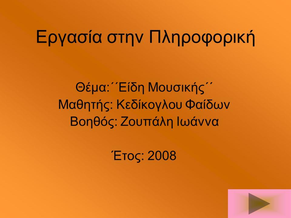 Εργασία στην Πληροφορική Θέμα:΄΄Είδη Μουσικής΄΄ Μαθητής: Κεδίκογλου Φαίδων Βοηθός: Ζουπάλη Ιωάννα Έτος: 2008