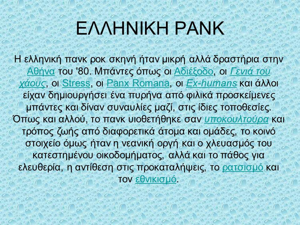ΕΛΛΗΝΙΚΗ PANK Η ελληνική πανκ ροκ σκηνή ήταν μικρή αλλά δραστήρια στην Αθήνα του '80. Μπάντες όπως οι Αδιέξοδο, οι Γενιά του χάους, οι Stress, οι Panx