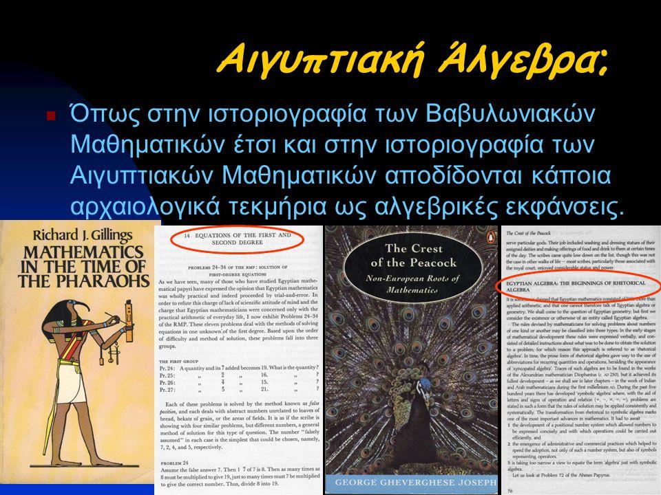 Αιγυπτιακή Άλγεβρα; Όπως στην ιστοριογραφία των Βαβυλωνιακών Μαθηματικών έτσι και στην ιστοριογραφία των Αιγυπτιακών Μαθηματικών αποδίδονται κάποια αρχαιολογικά τεκμήρια ως αλγεβρικές εκφάνσεις.
