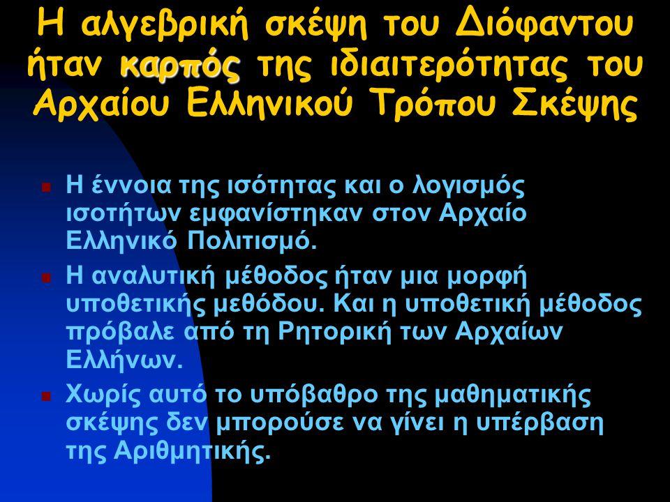 καρπός Η αλγεβρική σκέψη του Διόφαντου ήταν καρπός της ιδιαιτερότητας του Αρχαίου Ελληνικού Τρόπου Σκέψης Η έννοια της ισότητας και ο λογισμός ισοτήτων εμφανίστηκαν στον Αρχαίο Ελληνικό Πολιτισμό.