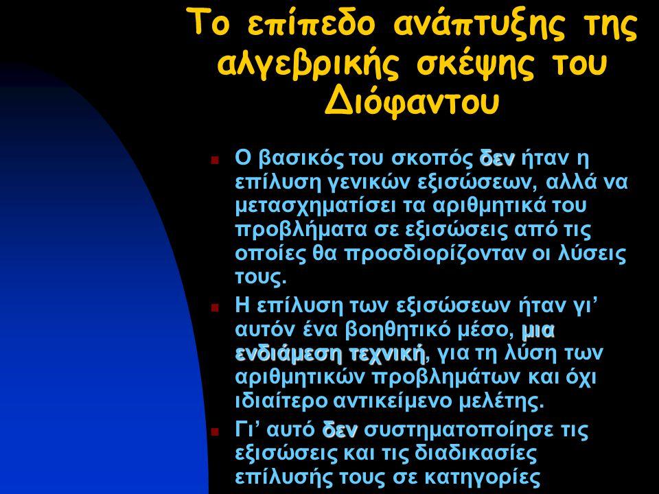 Το επίπεδο ανάπτυξης της αλγεβρικής σκέψης του Διόφαντου δεν Ο βασικός του σκοπός δεν ήταν η επίλυση γενικών εξισώσεων, αλλά να μετασχηματίσει τα αριθμητικά του προβλήματα σε εξισώσεις από τις οποίες θα προσδιορίζονταν οι λύσεις τους.