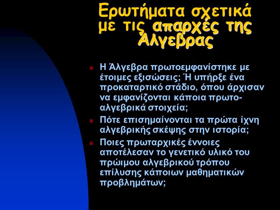απαρχές της Άλγεβρας Ερωτήματα σχετικά με τις απαρχές της Άλγεβρας Η Άλγεβρα πρωτοεμφανίστηκε με έτοιμες εξισώσεις; Ή υπήρξε ένα προκαταρτικό στάδιο, όπου άρχισαν να εμφανίζονται κάποια πρωτο- αλγεβρικά στοιχεία; Πότε επισημαίνονται τα πρώτα ίχνη αλγεβρικής σκέψης στην ιστορία; Ποιες πρωταρχικές έννοιες αποτέλεσαν το γενετικό υλικό του πρώιμου αλγεβρικού τρόπου επίλυσης κάποιων μαθηματικών προβλημάτων;