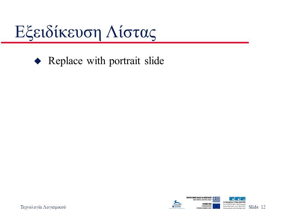 Τεχνολογία ΛογισμικούSlide 12 Εξειδίκευση Λίστας u Replace with portrait slide