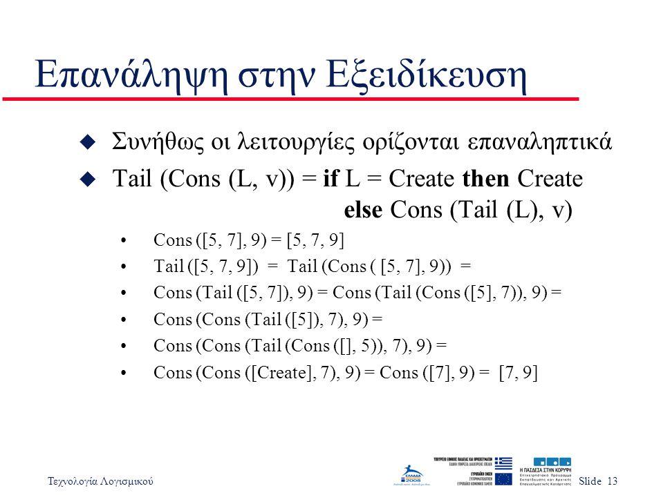 Τεχνολογία ΛογισμικούSlide 13 Επανάληψη στην Εξειδίκευση u Συνήθως οι λειτουργίες ορίζονται επαναληπτικά u Tail (Cons (L, v)) = if L = Create then Create else Cons (Tail (L), v) Cons ([5, 7], 9) = [5, 7, 9] Tail ([5, 7, 9]) = Tail (Cons ( [5, 7], 9)) = Cons (Tail ([5, 7]), 9) = Cons (Tail (Cons ([5], 7)), 9) = Cons (Cons (Tail ([5]), 7), 9) = Cons (Cons (Tail (Cons ([], 5)), 7), 9) = Cons (Cons ([Create], 7), 9) = Cons ([7], 9) = [7, 9]