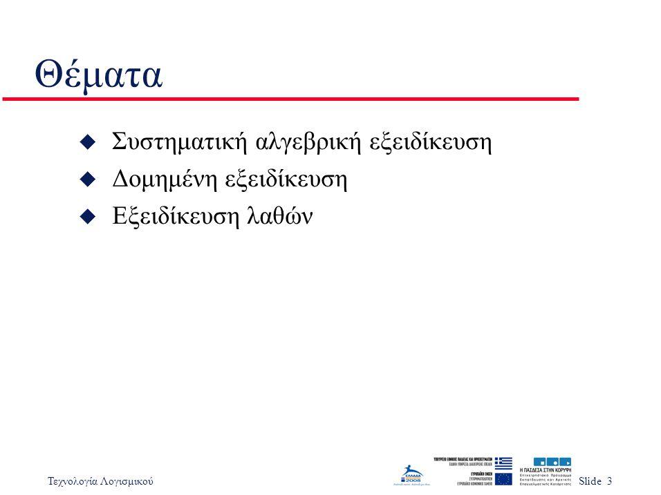 Τεχνολογία ΛογισμικούSlide 3 Θέματα u Συστηματική αλγεβρική εξειδίκευση u Δομημένη εξειδίκευση u Εξειδίκευση λαθών