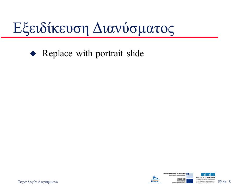 Τεχνολογία ΛογισμικούSlide 19 Αυξητική Εξειδίκευση u Ανάπτυξη απλής εξειδίκευσης που μπορεί να χρησιμοποιηθεί σε πλέον πολύπλοκες εξειδικεύσεις u Δημιουργία βιβλιοθήκης εξειδίκευσης που μπορεί να χρησιμοποιηθεί σε τμήματα u Σε μία γραφική διεπαφή χρήστη η εξειδίκευση των καρτεσιανών συντεταγμένων μπορεί να επαναχρησιμοποιηθεί στην εξειδίκευση του κάρσορα u Λειτουργίες απεικόνισης είναι δύσκολο να εξειδικευτούν αλγεβρικά.