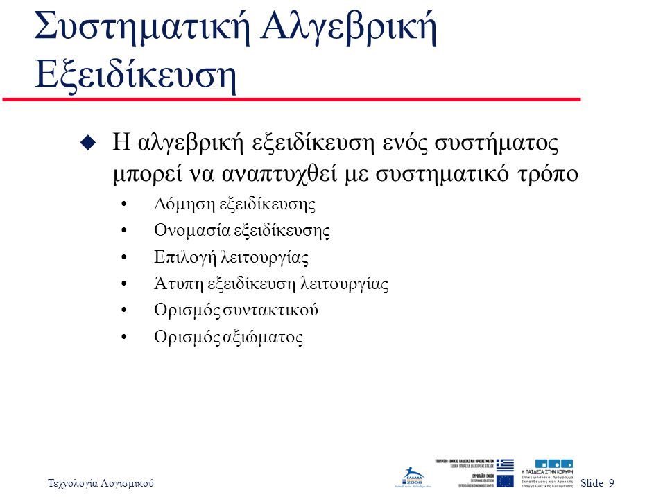 Τεχνολογία ΛογισμικούSlide 30 Σημαντικά Σημεία u Η αλγεβρική εξειδίκευση είναι κατάλληλη για εξειδίκευση διεπαφών υποσυστημάτων u Η αλγεβρική εξειδίκευση σημαίνει ειδίκευση λειτουργιών σε τύπους αφαιρετικών δεδομένων ή αντικειμένων σε όρους των σχέσεων μεταξύ τους u Μία αλγεβρική εξειδίκευση έχει το τμήμα υπογραφής που ορίζει το συντακτικό και τμήμα αξιωμάτων που ορίζει σημασιολογία u Οι τυπικές εξειδικεύσεις πρέπει να έχουν μία άτυπη περιγραφή για να είναι περισσότερο κατανοητές
