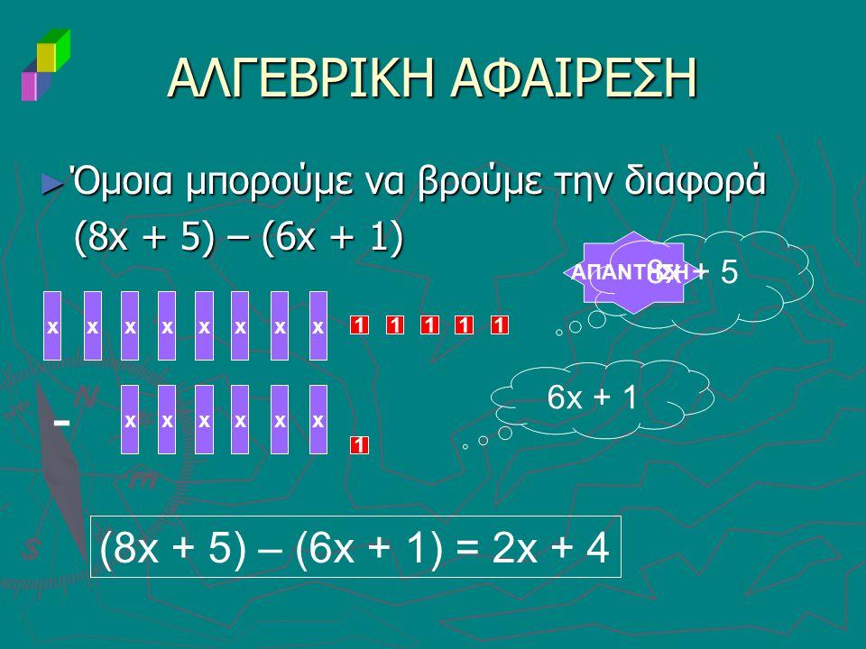 ► Όμοια μπορούμε να βρούμε την διαφορά (8x + 5) – (6x + 1) (8x + 5) – (6x + 1) ΑΛΓΕΒΡΙΚΗ ΑΦΑΙΡΕΣΗ ΑΠΑΝΤΗΣΗ xxxxxxxx 11111 - xxxxxx 1 8x + 5 6x + 1 (8x