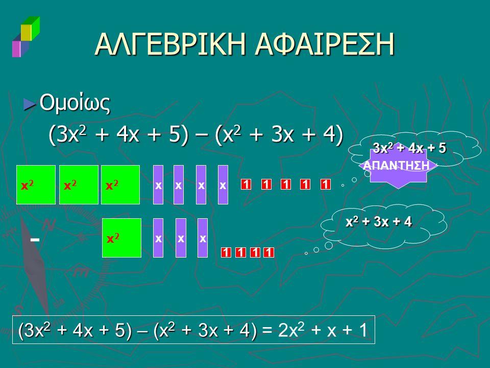 ► Ομοίως (3x 2 + 4x + 5) – (x 2 + 3x + 4) (3x 2 + 4x + 5) – (x 2 + 3x + 4) ΑΛΓΕΒΡΙΚΗ ΑΦΑΙΡΕΣΗ ΑΠΑΝΤΗΣΗ xxxx 11111 - xxx 1 3x 2 + 4x + 5 x 2 + 3x + 4 (