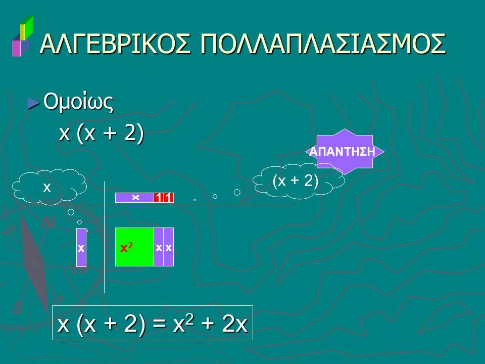 ► Ομοίως x (x + 2) x (x + 2) ΑΛΓΕΒΡΙΚΟΣ ΠΟΛΛΑΠΛΑΣΙΑΣΜΟΣ ΑΠΑΝΤΗΣΗ x 11 x x (x + 2) = x 2 + 2x x x2x2 xx (x + 2)