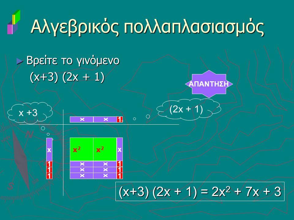 ► Βρείτε το γινόμενο (x+3) (2x + 1) (x+3) (2x + 1) Αλγεβρικός πολλαπλασιασμός AΠΑΝΤΗΣΗ x 1 x +3 (x+3) (2x + 1) = 2x 2 + 7x + 3 x x2x2 x (2x + 1) x x 1