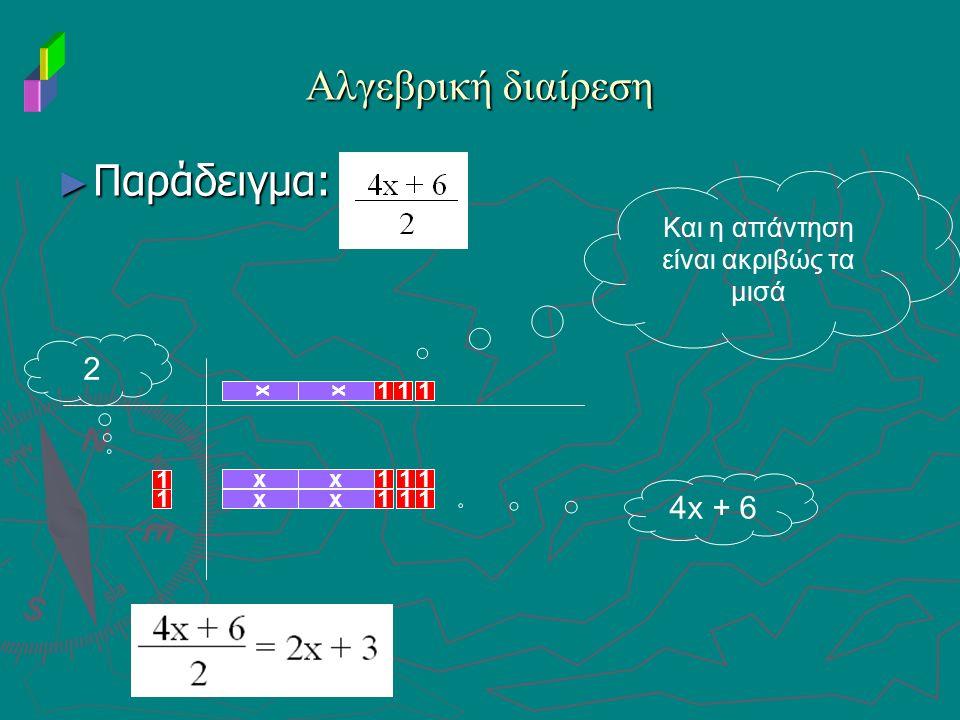 Αλγεβρική διαίρεση ► Παράδειγμα: 1 1 x x 111 1 x 1 1 1 11 4x + 6 2 Και η απάντηση είναι ακριβώς τα μισά x x x