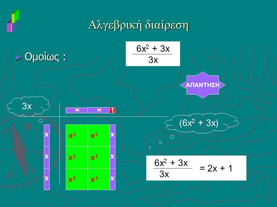 ► Ομοίως : Αλγεβρική διαίρεση AΠΑNΤΗΣΗ 3x (6x 2 + 3x) xx 1 6x 2 + 3x 3x x x x x2x2 x2x2 x2x2 x2x2 x2x2 x2x2 x x x 6x 2 + 3x 3x = 2x + 1