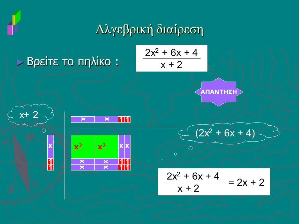 ► Βρείτε το πηλίκο : Αλγεβρική διαίρεση AΠΑΝΤΗΣΗ x+ 2 (2x 2 + 6x + 4) xx 1 2x 2 + 6x + 4 x + 2 x x2x2 x2x2 x xx 2x 2 + 6x + 4 x + 2 = 2x + 2 1 1 xx x
