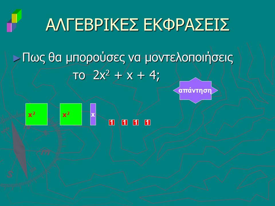 ΑΛΓΕΒΡΙΚΕΣ ΕΚΦΡΑΣΕΙΣ ► Πως θα μπορούσες να μοντελοποιήσεις το 2x 2 + x + 4; το 2x 2 + x + 4; απάντηση x2x2 x x2x2 1111