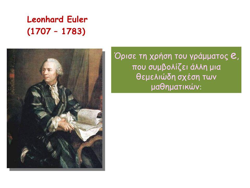 Leonhard Euler (1707 – 1783) Όρισε τη χρήση του γράμματος e, που συμβολίζει άλλη μια θεμελιώδη σχέση των μαθηματικών :