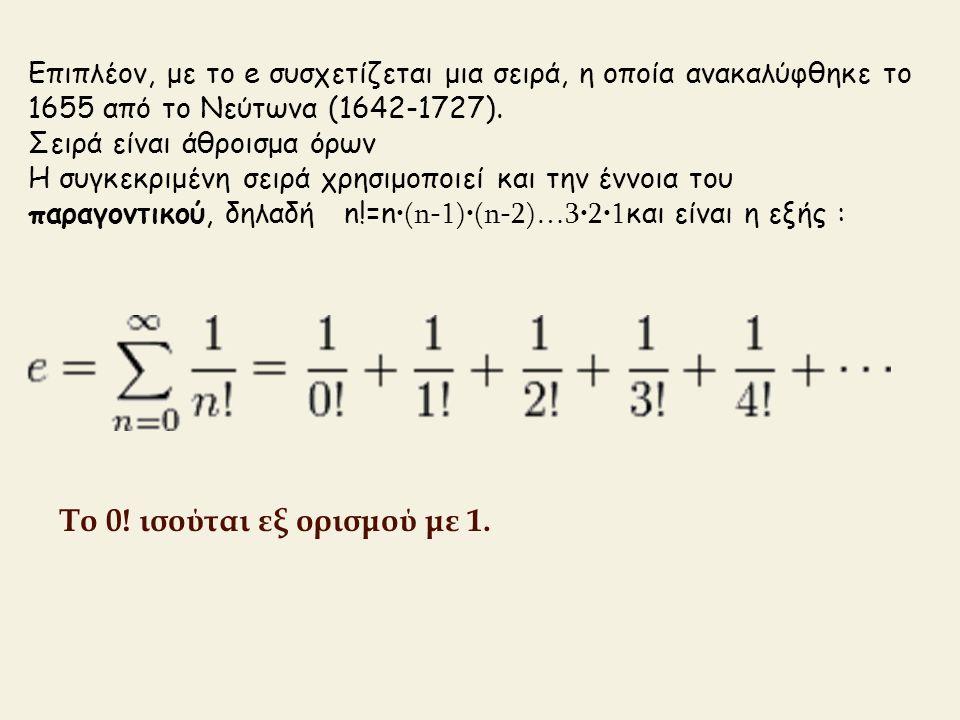 Επιπλέον, με το e συσχετίζεται μια σειρά, η οποία ανακαλύφθηκε το 1655 από το Νεύτωνα (1642-1727). Σειρά είναι άθροισμα όρων Η συγκεκριμένη σειρά χρησ