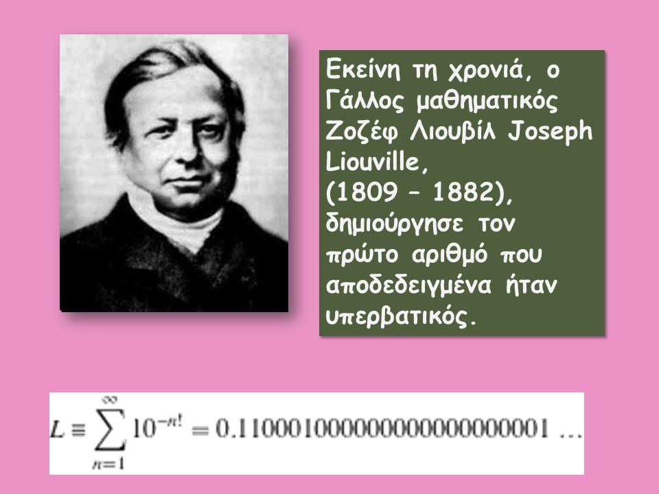 Εκείνη τη χρονιά, ο Γάλλος μαθηματικός Ζοζέφ Λιουβίλ Joseph Liouville, (1809 – 1882), δημιούργησε τον πρώτο αριθμό που αποδεδειγμένα ήταν υπερβατικός.