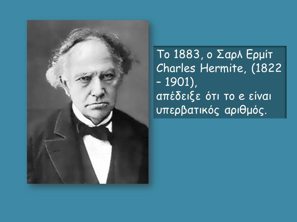 Το 1883, ο Σαρλ Ερμίτ Charles Hermite, (1822 – 1901), απέδειξε ότι το e είναι υπερβατικός αριθμός.