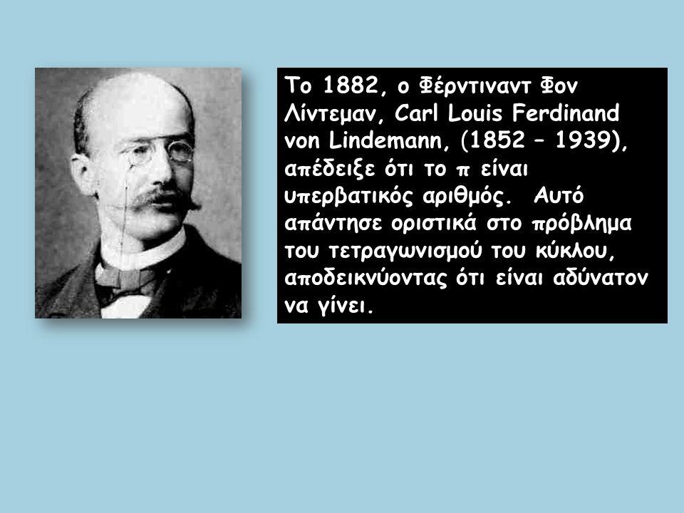 Το 1882, ο Φέρντιναντ Φον Λίντεμαν, Carl Louis Ferdinand von Lindemann, (1852 – 1939), απέδειξε ότι το π είναι υπερβατικός αριθμός. Αυτό απάντησε ορισ