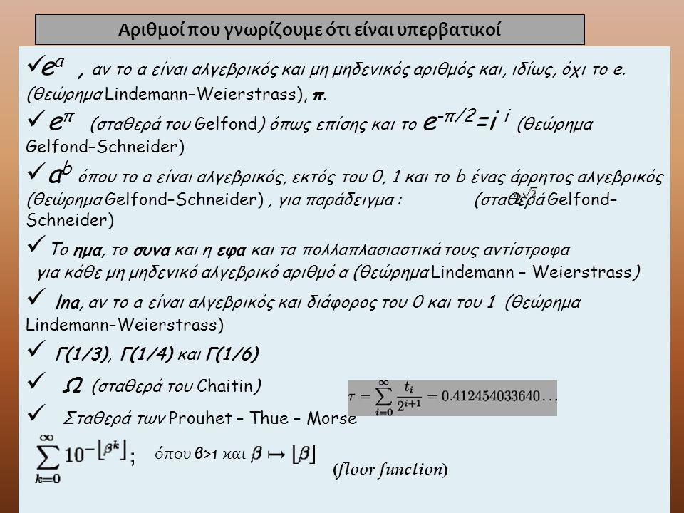 e a, αν το α είναι αλγεβρικός και μη μηδενικός αριθμός και, ιδίως, όχι το e. (θεώρημα Lindemann–Weierstrass), π. e π (σταθερά του Gelfond) όπως επίσης