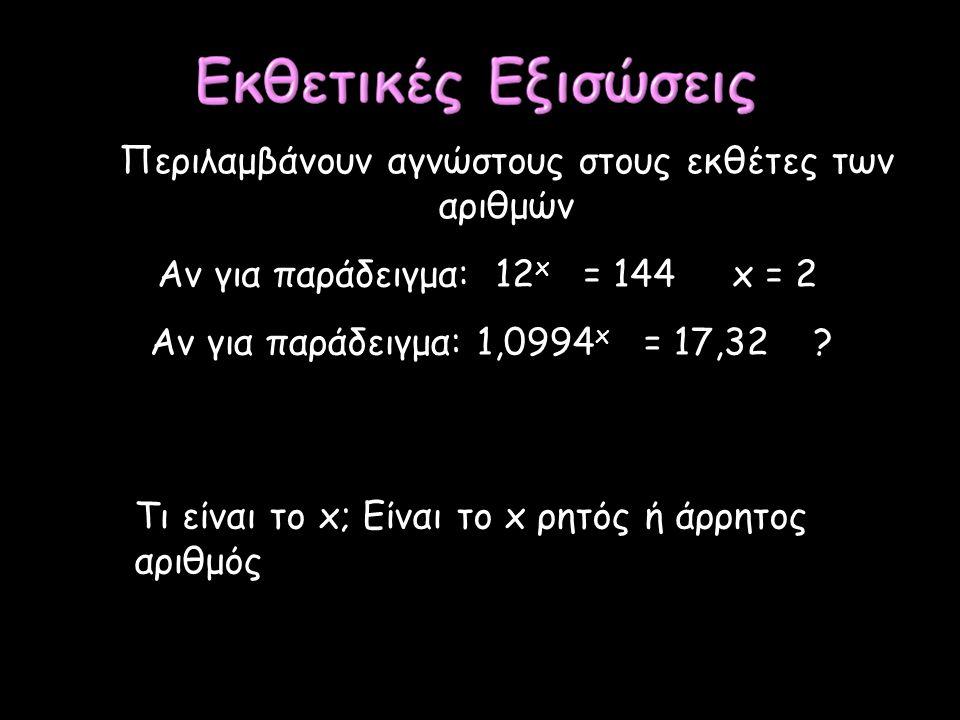 Περιλαμβάνουν αγνώστους στους εκθέτες των αριθμών Αν για παράδειγμα: 12 x = 144 x = 2 Αν για παράδειγμα: 1,0994 x = 17,32 ? Τι είναι το x; Είναι το x