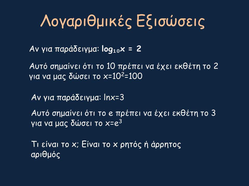 Λογαριθμικές Εξισώσεις Αν για παράδειγμα: log ₁₀ x = 2 Αυτό σημαίνει ότι το 10 πρέπει να έχει εκθέτη το 2 για να μας δώσει το x=10 2 =100 Αν για παράδ