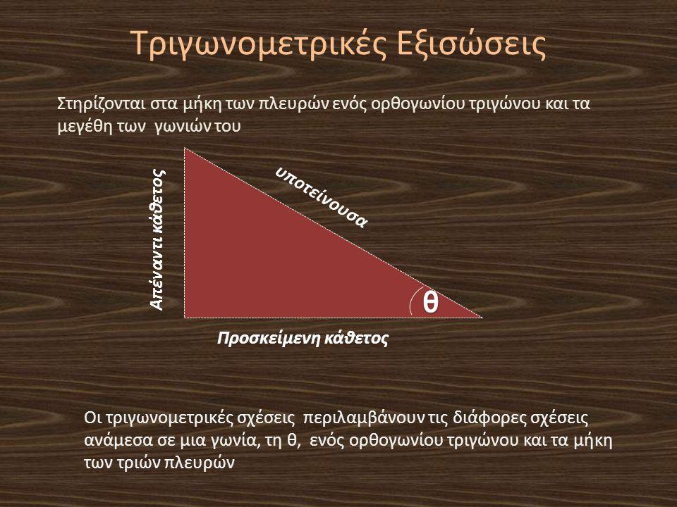 Τριγωνομετρικές Εξισώσεις Στηρίζονται στα μήκη των πλευρών ενός ορθογωνίου τριγώνου και τα μεγέθη των γωνιών του υποτείνουσα Απέναντι κάθετος Προσκείμ