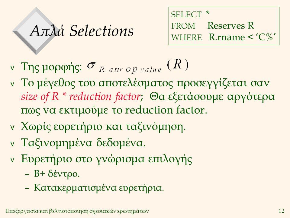 Επεξεργασία και βελτιστοποίηση σχεσιακών ερωτημάτων12 Απλά Selections v Της μορφής: v Το μέγεθος του αποτελέσματος προσεγγίζεται σαν size of R * reduction factor ; Θα εξετάσουμε αργότερα πως να εκτιμούμε το reduction factor.