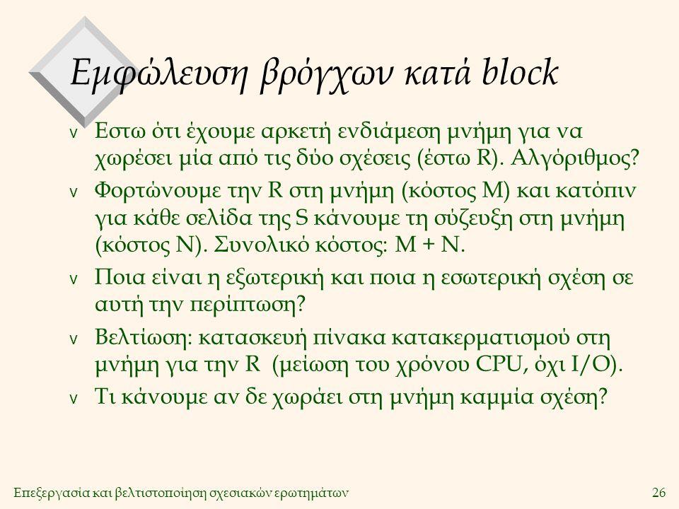 Επεξεργασία και βελτιστοποίηση σχεσιακών ερωτημάτων26 Εμφώλευση βρόγχων κατά block v Εστω ότι έχουμε αρκετή ενδιάμεση μνήμη για να χωρέσει μία από τις δύο σχέσεις (έστω R).