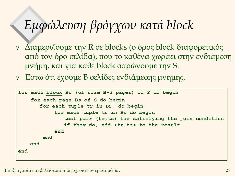 Επεξεργασία και βελτιστοποίηση σχεσιακών ερωτημάτων27 Εμφώλευση βρόγχων κατά block v Διαμερίζουμε την R σε blocks (ο όρος block διαφορετικός από τον όρο σελίδα), που το καθένα χωράει στην ενδιάμεση μνήμη, και για κάθε block σαρώνουμε την S.