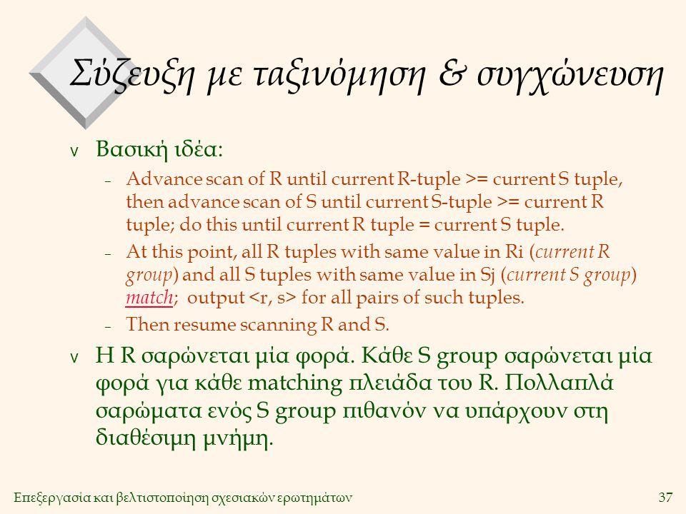 Επεξεργασία και βελτιστοποίηση σχεσιακών ερωτημάτων37 Σύζευξη με ταξινόμηση & συγχώνευση v Βασική ιδέα: – Advance scan of R until current R-tuple >= current S tuple, then advance scan of S until current S-tuple >= current R tuple; do this until current R tuple = current S tuple.